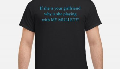 If she is your girlfriends why is she playing with my mullet shirt