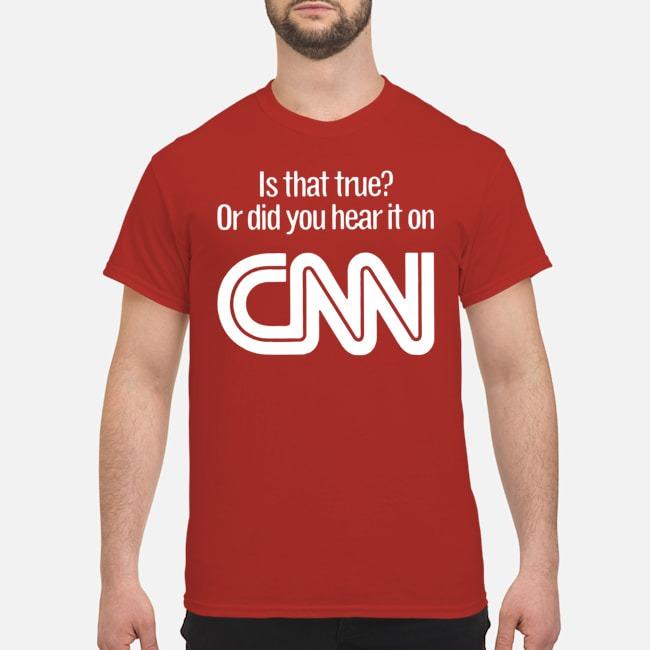 Is that true or did you hear it on CNN Shirt