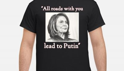 Nancy Pelosi all roads with you lead to Putin shirt