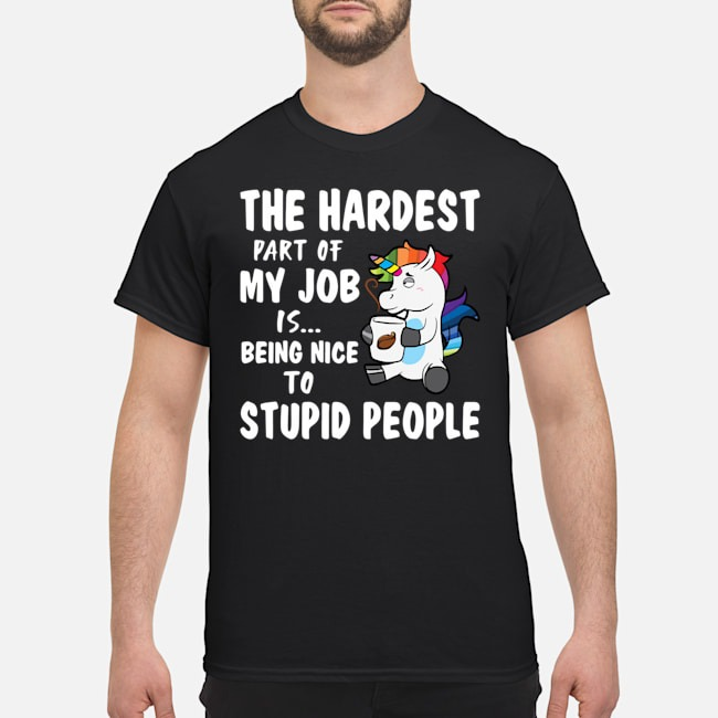 Unicorn The Hardest Part Of My Job Is Being Nice To Stupid Shirt