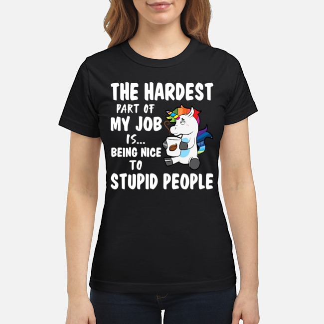 Unicorn The Hardest Part Of My Job Is Being Nice To Stupid Ladies