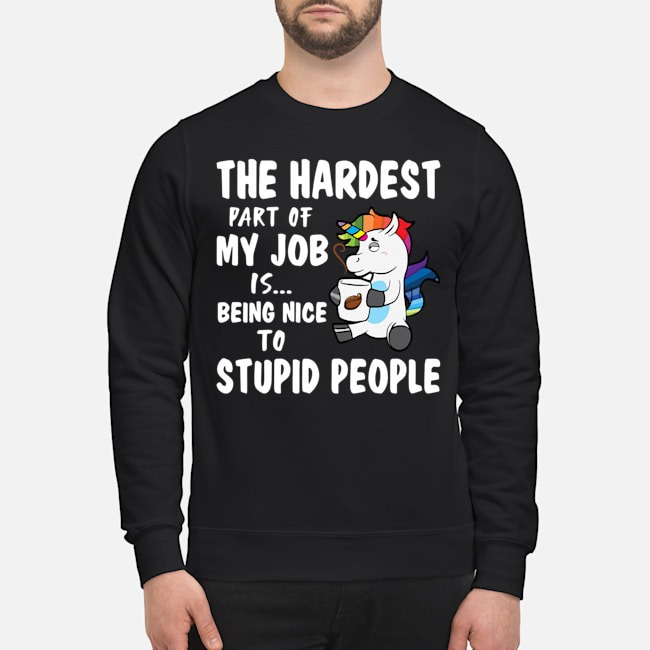 Unicorn The Hardest Part Of My Job Is Being Nice To Stupid Sweater