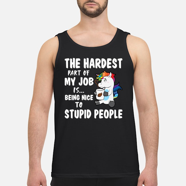 Unicorn The Hardest Part Of My Job Is Being Nice To Stupid Tank top