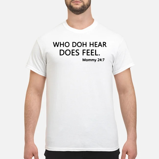 Who Doh Hear Does Feel Mommy 24 7 Shirt