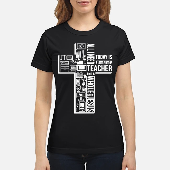 https://kingtees.shop/teephotos/2019/11/All-I-Need-Today-Is-A-Little-Bit-Of-Teacher-And-Whole-Lot-Of-Jesus-Ladies.jpg