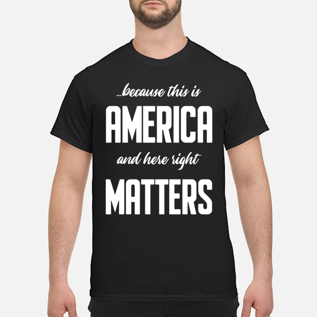 https://kingtees.shop/teephotos/2019/11/Because-this-is-America-and-Here-Right-Matters-Shirt.jpg