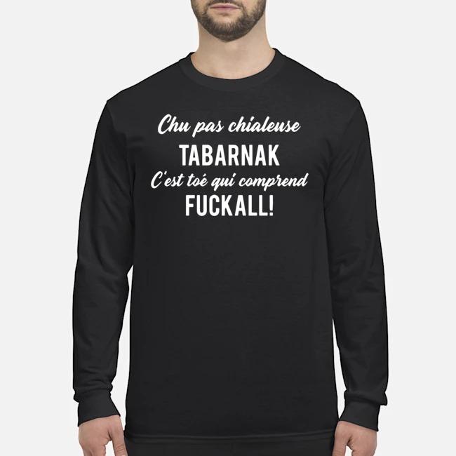Chu Pas Chialense Tabarnak C'est Toé Qui Comprend Fuckall Long Sleeved T-Shirt