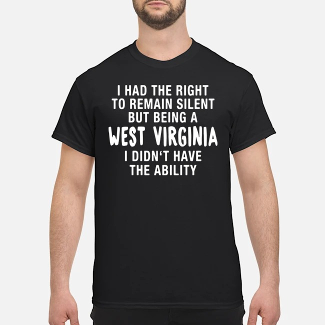I had the right to remain silent but being a west virginia I didn't have the ability shirt