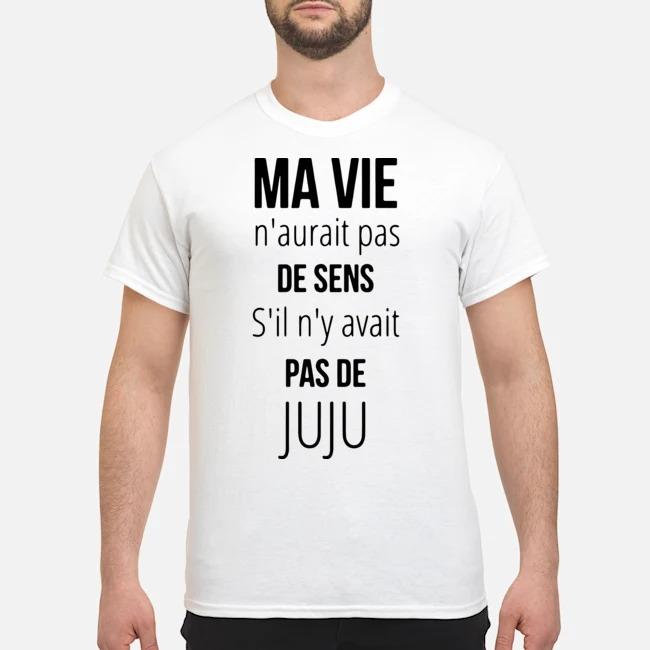 Ma Vie N'aurait Pas De Sens S'il N'y Avait Pas De Juju Shirt