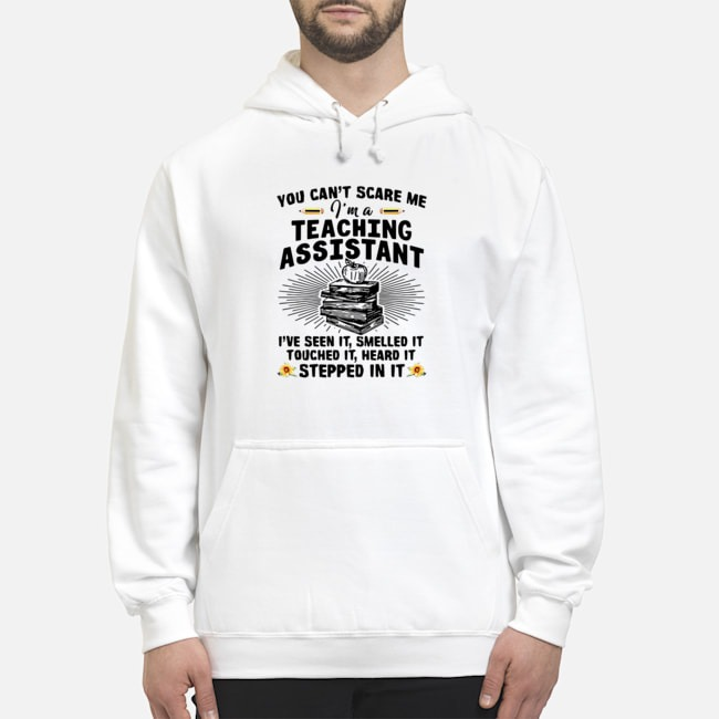 Teacher You Can't Scare Me I'm A Teaching Assistant I've Seen It Smelled It Touched It Heard It Stepped In It Hoodie