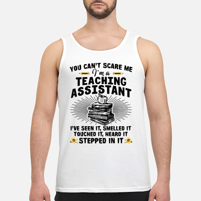 Teacher You Can't Scare Me I'm A Teaching Assistant I've Seen It Smelled It Touched It Heard It Stepped In It Tank top