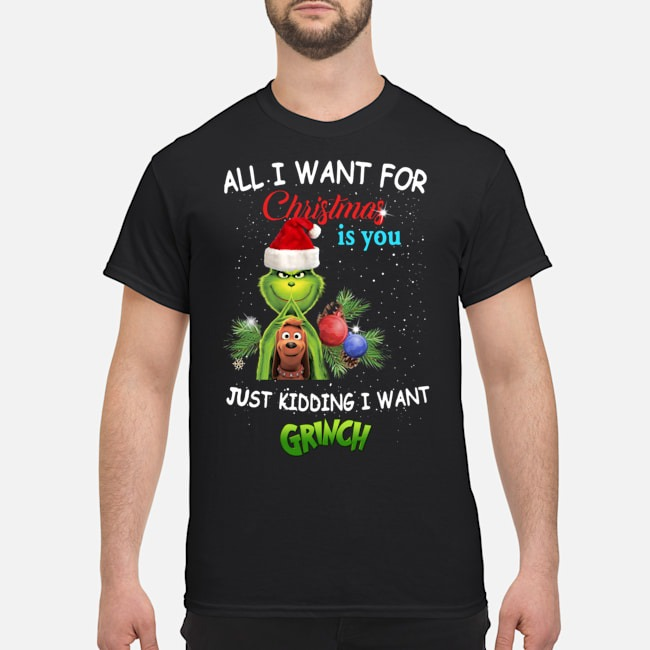 The Grinch All I Want For Christmas Is You Just Kidding I Want Shirt