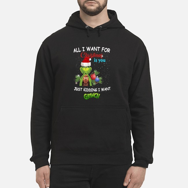 The Grinch All I Want For Christmas Is You Just Kidding I Want Hoodie