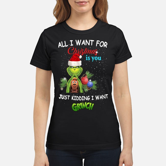 The Grinch All I Want For Christmas Is You Just Kidding I Want Ladies