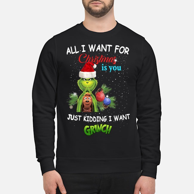 The Grinch All I Want For Christmas Is You Just Kidding I Want Sweater