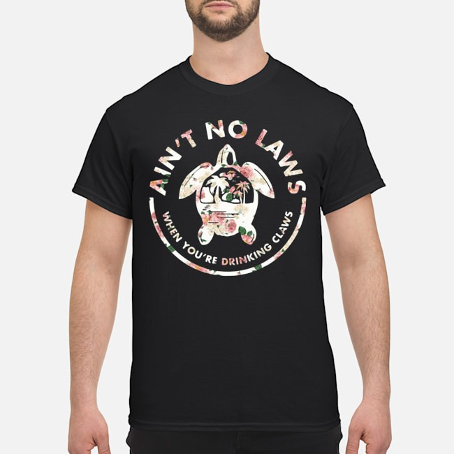 Ain't No Laws When Youre Drinking Claws Flower Shirt