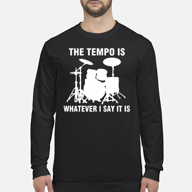 Drummer the tempo is whatever i say it is Long Sleeved T-Shirt