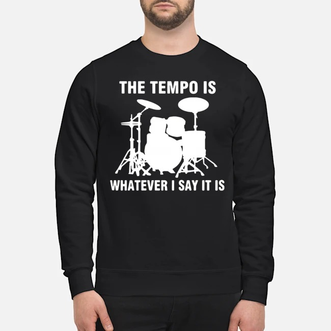 Drummer the tempo is whatever i say it is Sweater