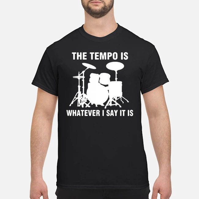 Drummer the tempo is whatever i say it is shirt