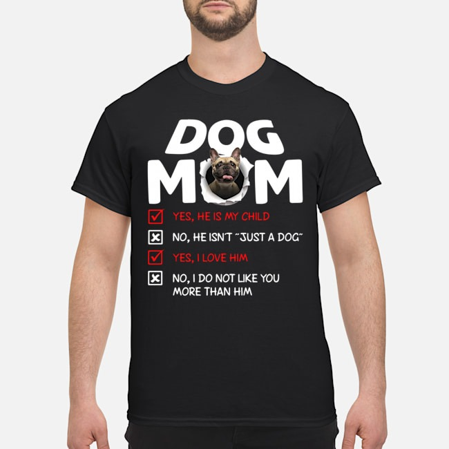 French Bulldog Dog Mom Yes He Is My Child No He Isn't Just A Dog Shirt