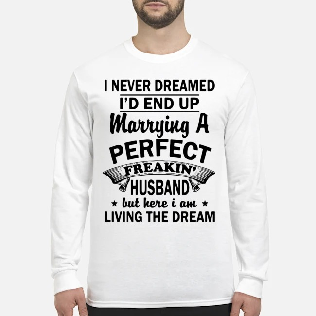 I never Dreamed I'd End Up Marrying A Perfect Freakin' Husband But Here I Am Living The Dream Long Sleeved T-Shirt