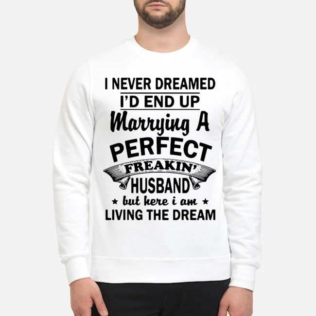 I never Dreamed I'd End Up Marrying A Perfect Freakin' Husband But Here I Am Living The Dream Sweater