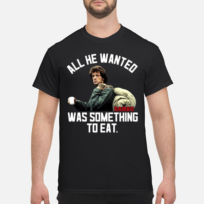 John Rambo all he wanted was something to eat shirt