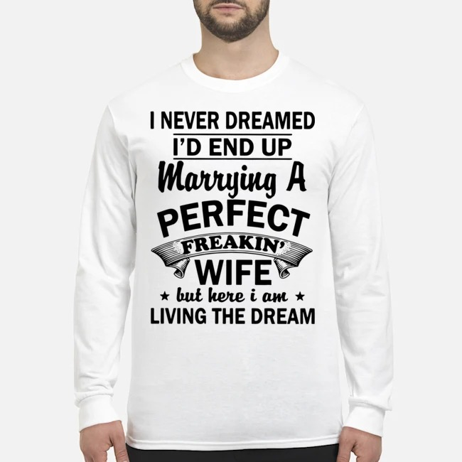 Official I never dreamed I'd end up marrying a perfect freakin' wife but here I am living the dream Long Sleeved T-Shirt