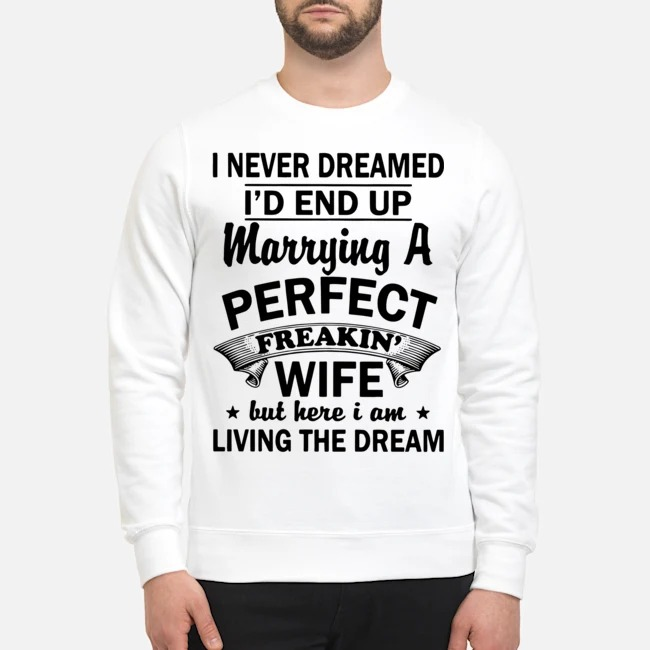 Official I never dreamed I'd end up marrying a perfect freakin' wife but here I am living the dream Sweater