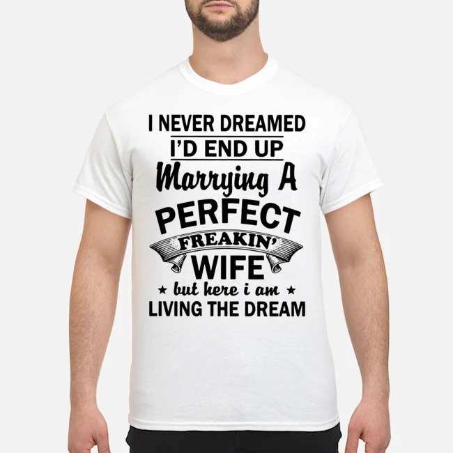 Official I never dreamed I'd end up marrying a perfect freakin' wife but here I am living the dream shirt