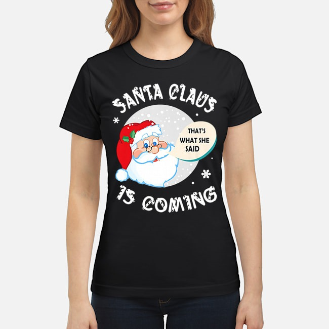 Santa Claus That's What She Said Is Coming Christmas Ladies