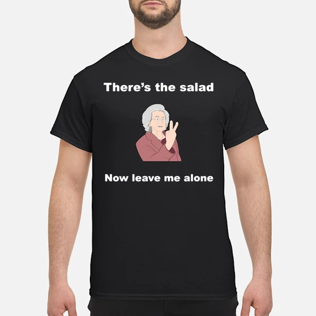 There's the salad now leave me alone shirt
