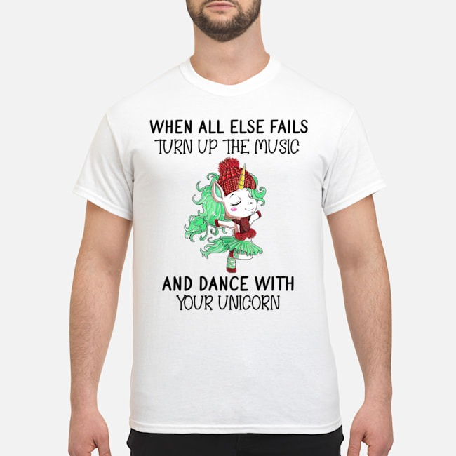 When all else fails turn up the music and dance with you Unicorn shirt