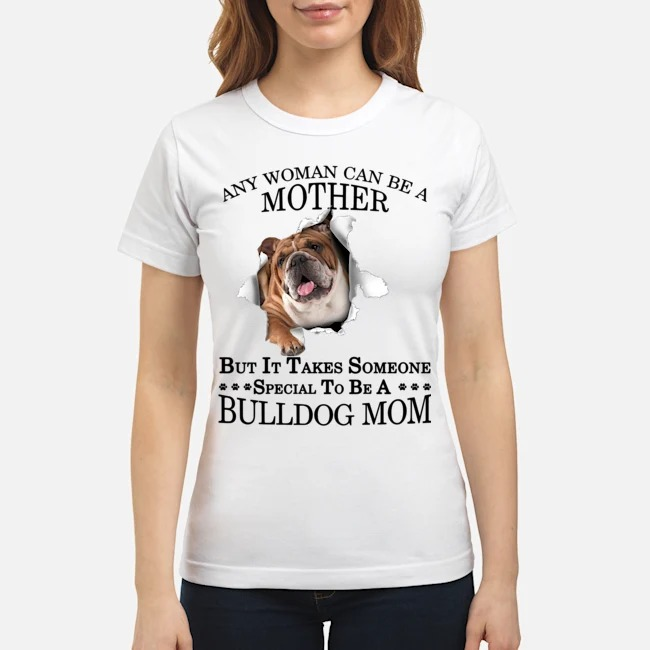Any woman can be a mother but it takes someone special to be a Bulldog Mom Ladies