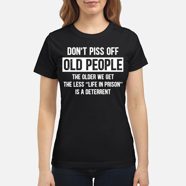 https://kingtees.shop/teephotos/2020/01/Dont-piss-off-old-people-the-older-we-get-the-less-life-in-prison-is-a-deterrent-Ladies.jpg
