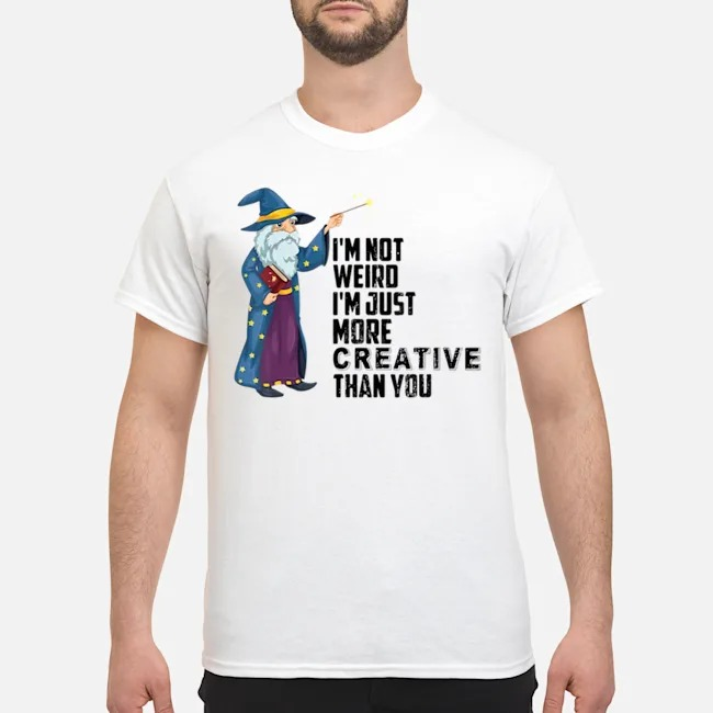 I'm Not Weird I'm Just More Creative Than You Shirt