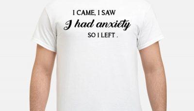 I came I saw I had anxiety so I left Shirt