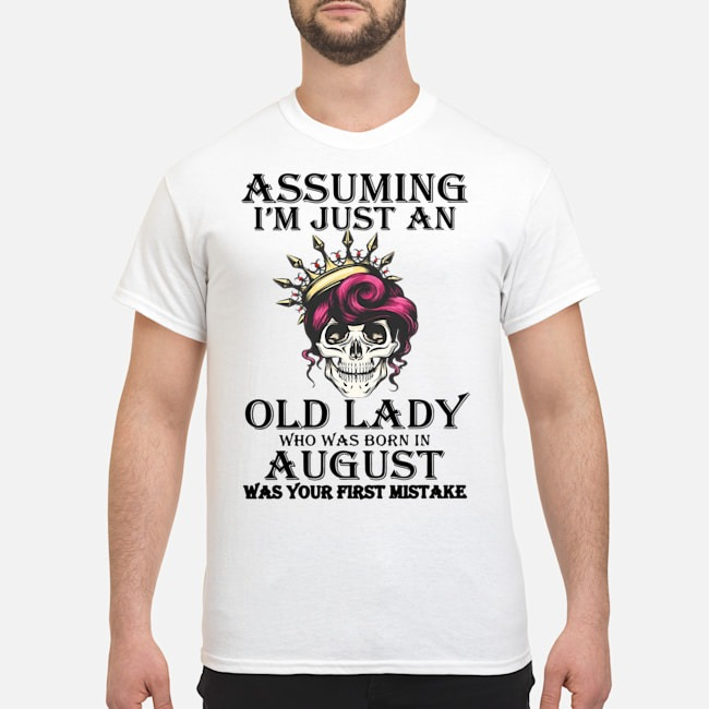 Queen Skull Assuming i'm just an old lady who was born in august was your first mistake shirt