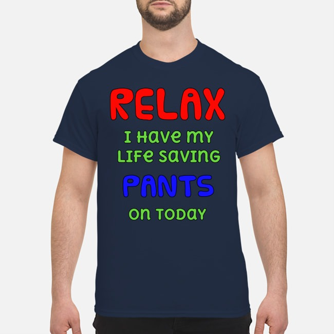 Relax I have my life saving pants on today Shirt