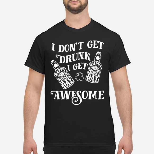 St. Patrick's Day Drinking I Don't Get Drunk I Get Awesome Quote Shirt