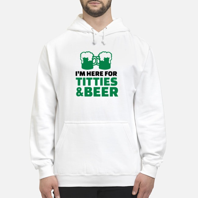 St. Patrick's Day Saying with I'm Here For Titties and Beer Hoodie