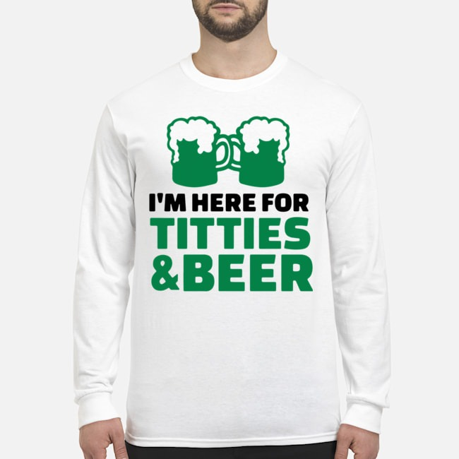 St. Patrick's Day Saying with I'm Here For Titties and Beer Long Sleeved T-Shirt