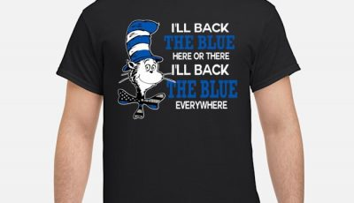 Dr. Seuss I'll Back The Blue Here Or There I'll Back The Blue Everywhere Shirt