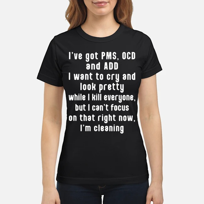 https://kingtees.shop/teephotos/2020/02/I%E2%80%99ve-Got-Pms-Ocd-And-Add-I-Want-To-Cry-And-Look-Pretty-While-I-Kill-Everyone-But-I-Can%E2%80%99t-Focus-On-That-Right-Now-I%E2%80%99m-Cleaning-Ladies.jpg