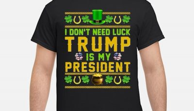 I Don't Need Luck Trump Is My President St Patrick's Day Shirt