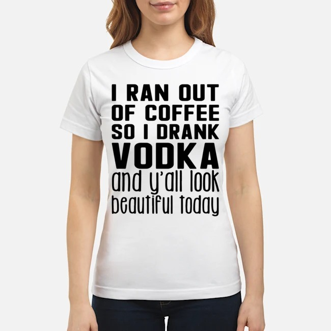 https://kingtees.shop/teephotos/2020/02/I-Ran-Out-Of-Coffee-So-I-Drank-Vodka-And-Yall-Look-Beautiful-Today-Ladies.jpg