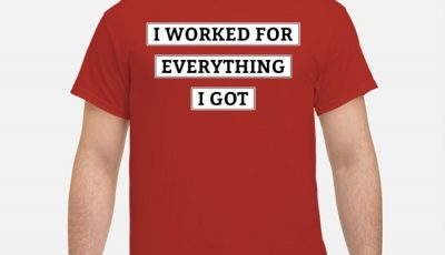 I Worked For Everything I Got Shirt
