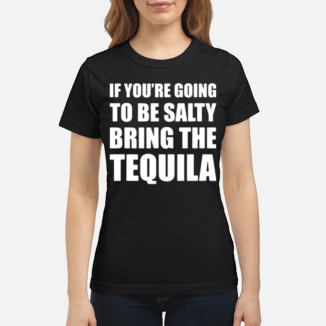 https://kingtees.shop/teephotos/2020/02/If-You%E2%80%99re-Going-To-Be-Salty-Bring-The-Tequila-Ladies.jpg