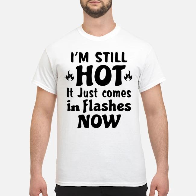 https://kingtees.shop/teephotos/2020/02/Im-Still-Hot-It-Just-Comes-in-Flashes-Now-Shirt.jpg