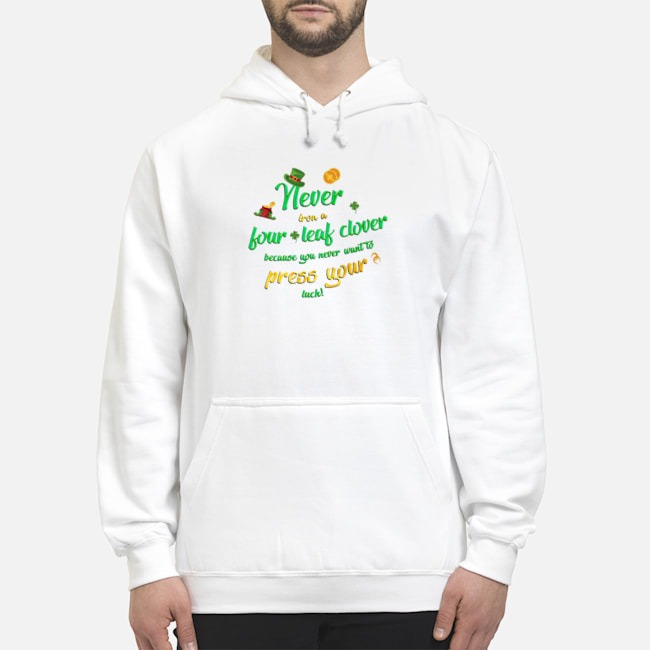 Never Iron a Four Leaf Clover Because You Never Want To Press Your Luck St. Patrick's Day Hoodie